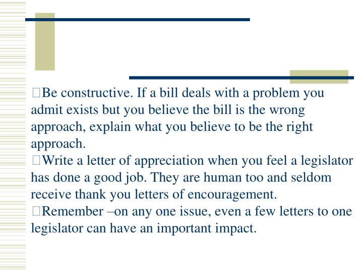 Be constructive. If a bill deals with a problem you admit exists but you believe the bill is the wrong approach, explain what you believe to be the right approach.