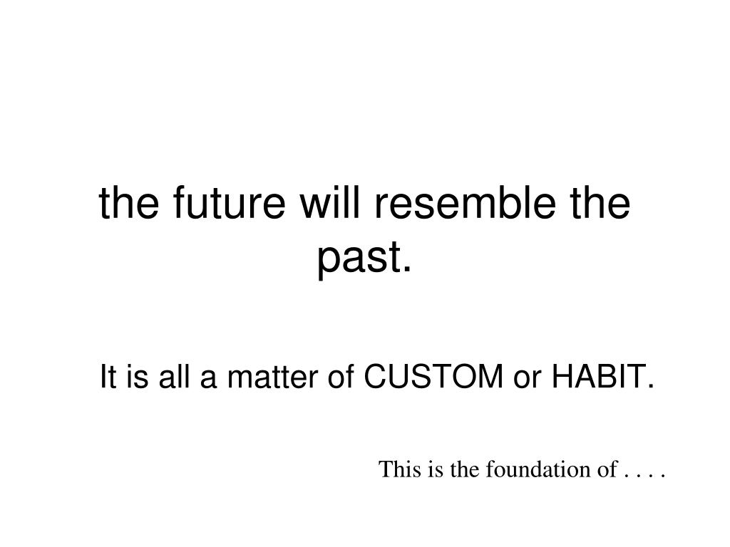 the future will resemble the past.