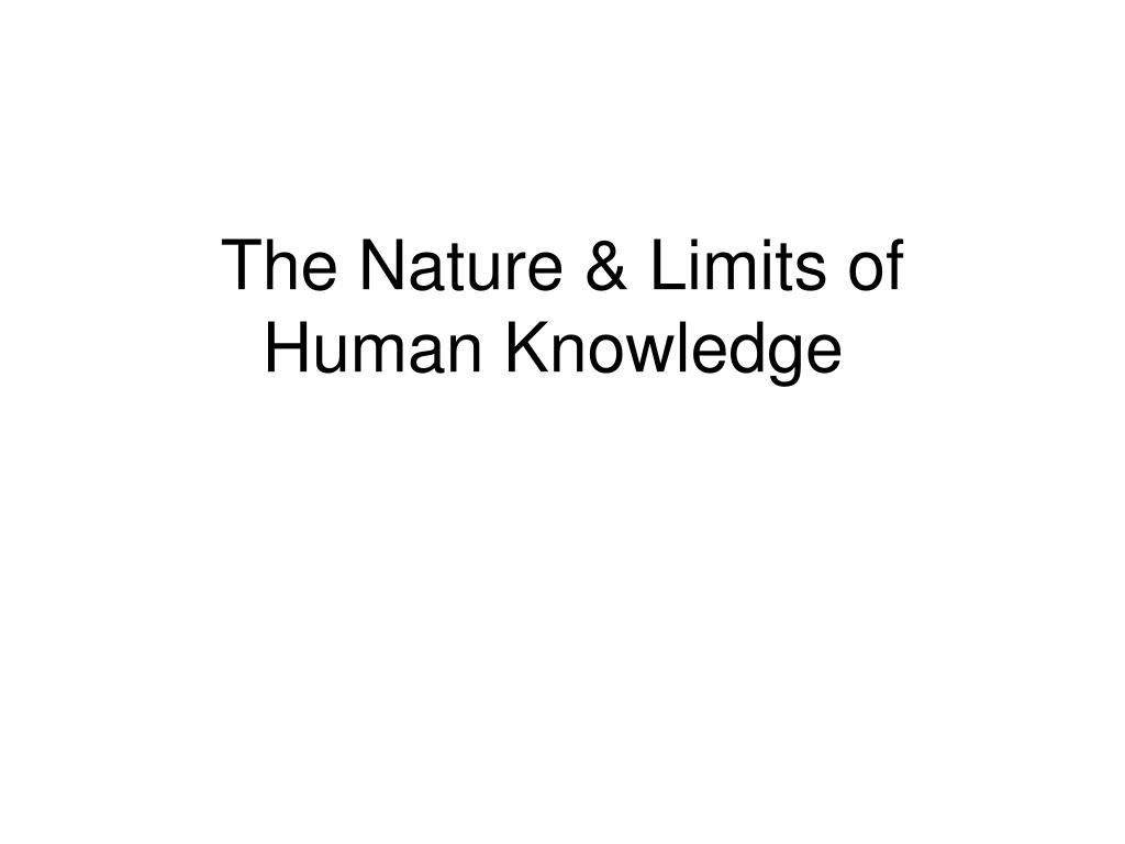 The Nature & Limits of Human Knowledge