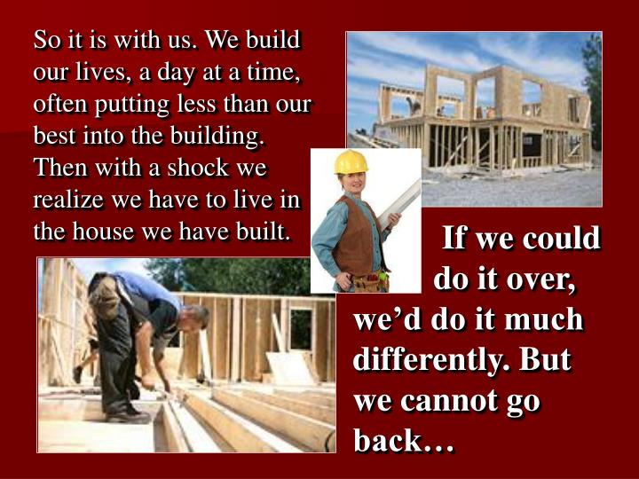So it is with us. We build our lives, a day at a time, often putting less than our best into the building. Then with a shock we realize we have to live in the house we have built.
