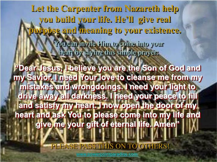 Let the Carpenter from Nazareth help you build your life. He'll  give real purpose and meaning to your existence.