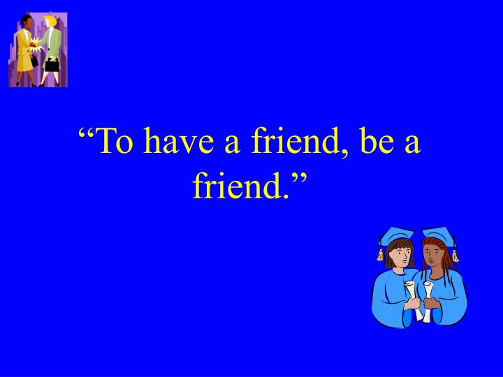 """""""To have a friend, be a friend."""""""
