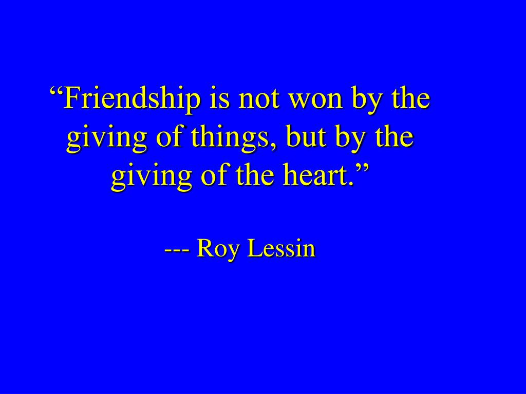 """""""Friendship is not won by the giving of things, but by the giving of the heart."""""""