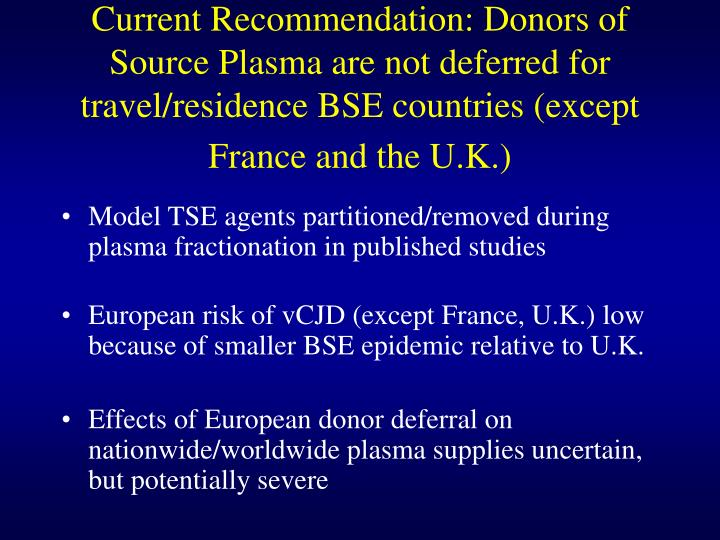 Current Recommendation: Donors of Source Plasma are not deferred for travel/residence BSE countries ...