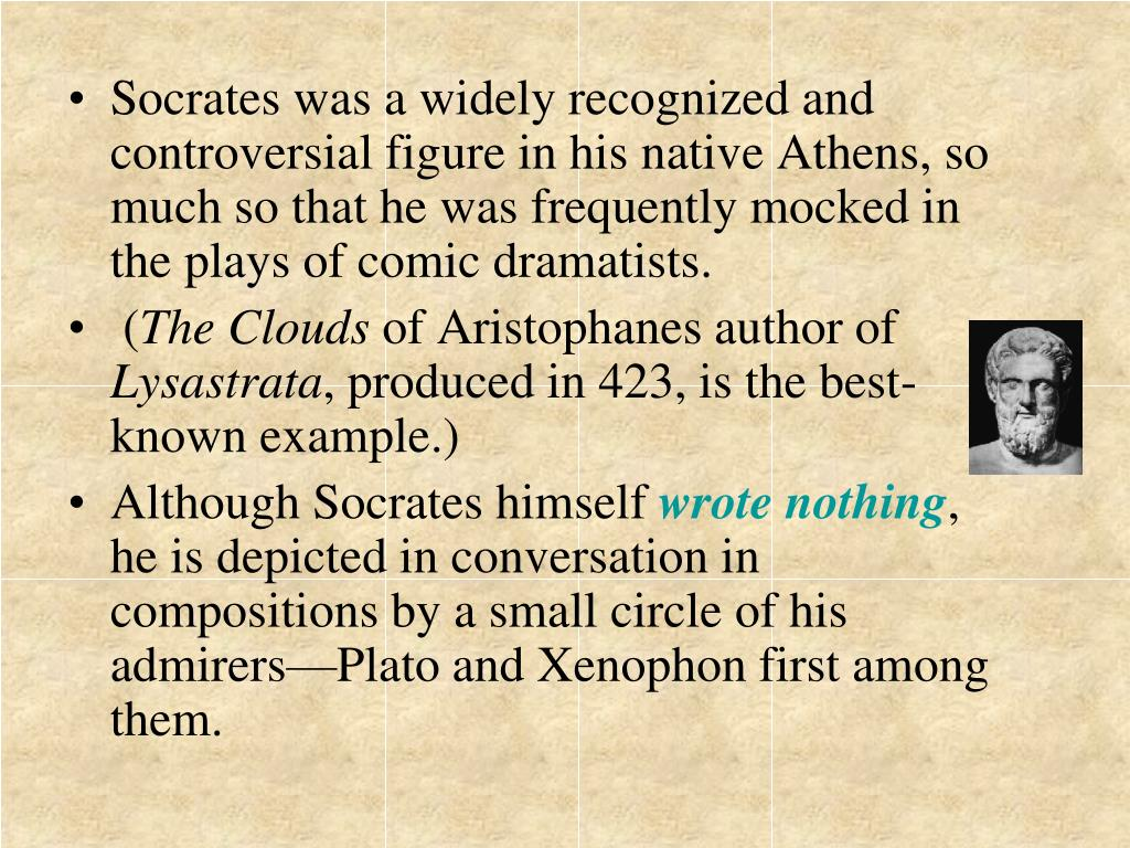 Socrates was a widely recognized and controversial figure in his native Athens, so much so that he was frequently mocked in the plays of comic dramatists.