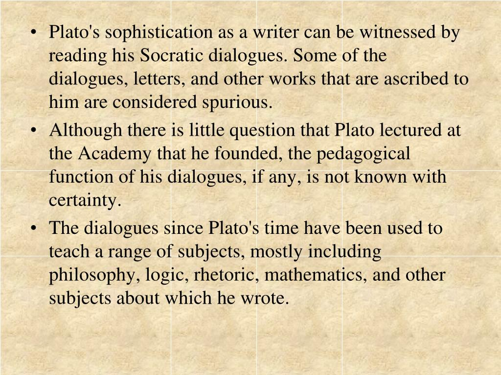 Plato's sophistication as a writer can be witnessed by reading his Socratic dialogues. Some of the dialogues, letters, and other works that are ascribed to him are considered spurious.
