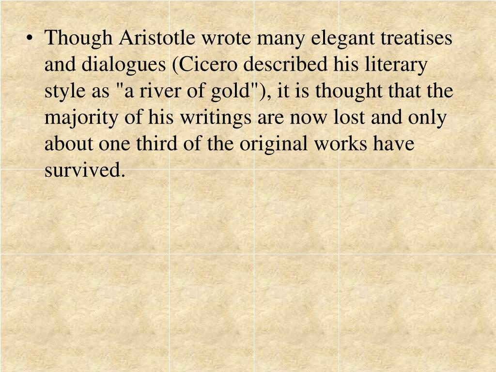 "Though Aristotle wrote many elegant treatises and dialogues (Cicero described his literary style as ""a river of gold""), it is thought that the majority of his writings are now lost and only about one third of the original works have survived."
