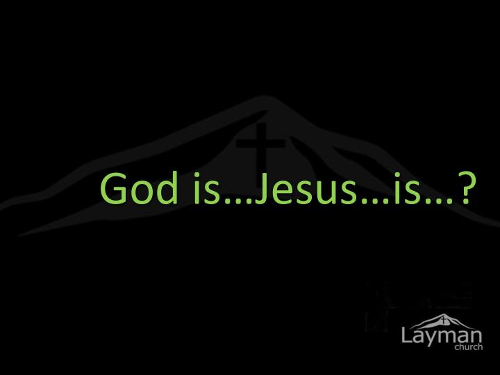 God is…Jesus…is…?