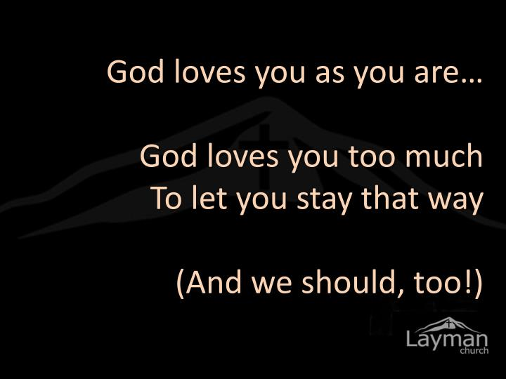 God loves you as you are…