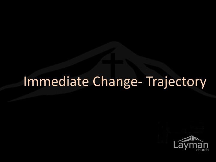 Immediate Change- Trajectory