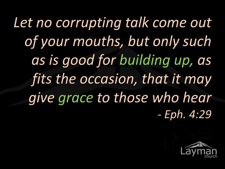 Let no corrupting talk come out of your mouths, but only such as is good for