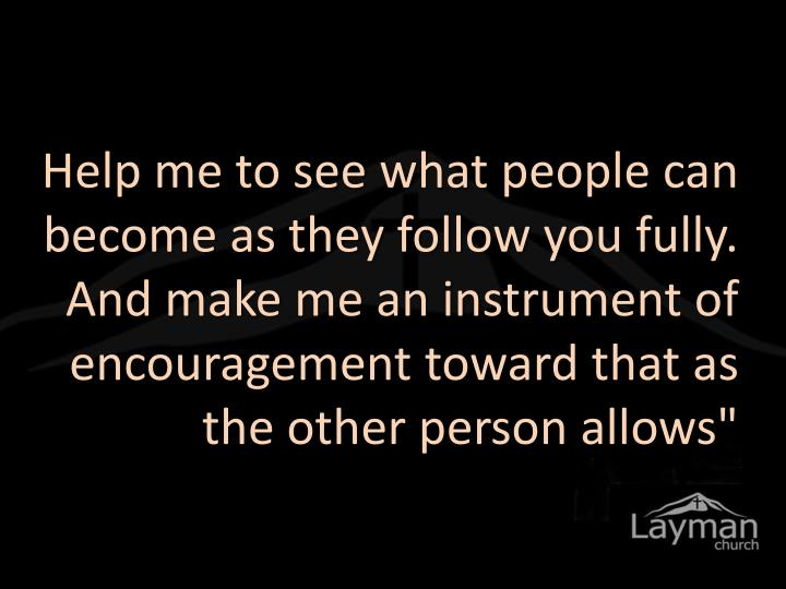 """Help me to see what people can become as they follow you fully. And make me an instrument of encouragement toward that as the other person allows"""""""