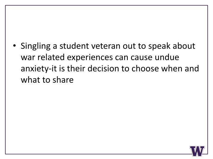 Singling a student veteran out to speak about war related experiences can cause undue anxiety-it is their decision to choose when and what to share