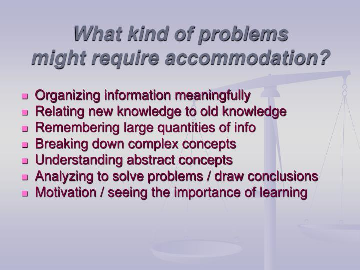 What kind of problems might require accommodation