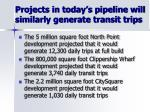 projects in today s pipeline will similarly generate transit trips