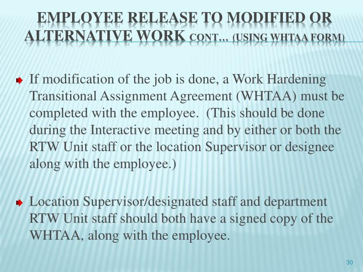 If modification of the job is done, a Work Hardening Transitional Assignment Agreement (WHTAA) must be completed with the employee.  (This should be done during the Interactive meeting and by either or both the RTW Unit staff or the location Supervisor or designee along with the employee.)