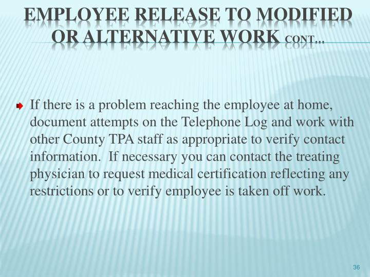 If there is a problem reaching the employee at home, document attempts on the Telephone Log and work with other County TPA staff as appropriate to verify contact information.  If necessary you can contact the treating physician to request medical certification reflecting any restrictions or to verify employee is taken off work.