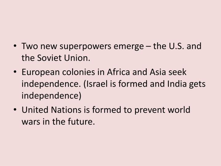 Two new superpowers emerge – the U.S. and the Soviet Union.