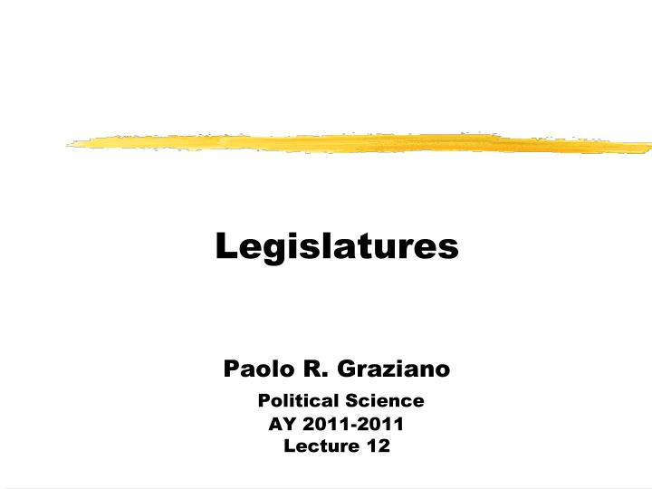 legislatures paolo r graziano political science ay 2011 2011 lecture 12
