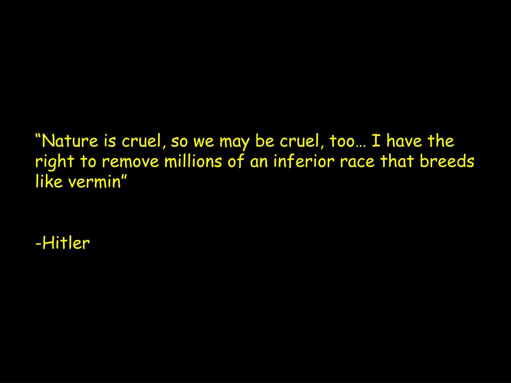 """""""Nature is cruel, so we may be cruel, too… I have the right to remove millions of an inferior race that breeds like vermin"""""""