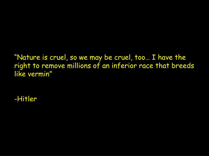 """""""Nature is cruel, so we may be cruel, too… I have the right to remove millions of an inferior ra..."""