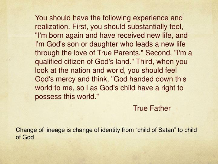 """You should have the following experience and realization. First, you should substantially feel, """"I'm born again and have received new life, and I'm God's son or daughter who leads a new life through the love of True Parents."""" Second, """"I'm a qualified citizen of God's land."""" Third, when you look at the nation and world, you should feel God's mercy and think, """"God handed down this world to me, so"""