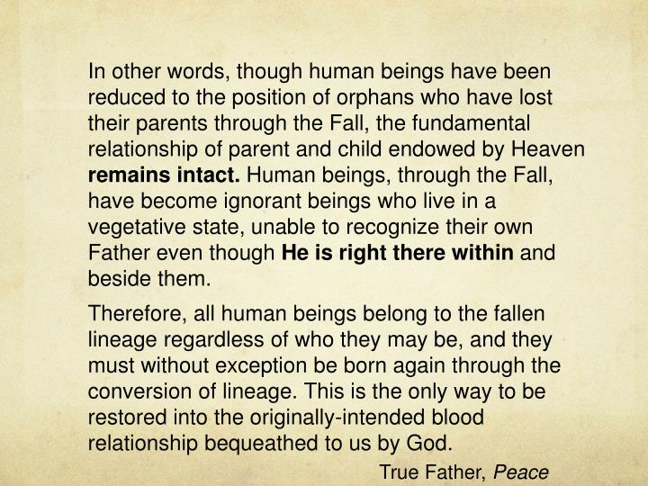 In other words, though human beings have been reduced to the position of orphans who have lost their parents through the Fall, the fundamental relationship of parent and child endowed by Heaven
