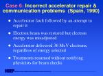 case 6 incorrect accelerator repair communication problems spain 1990