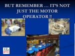 but remember it s not just the motor operator
