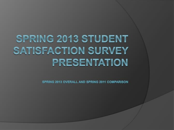 Spring 2013 student satisfaction survey presentation spring 2013 overall and spring 2011 comparison
