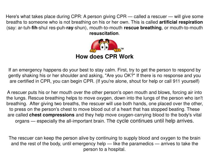 Here's what takes place during CPR:A person giving CPR — called a rescuer — will give some breathsto someone who is not breathing on his or her own. This is called