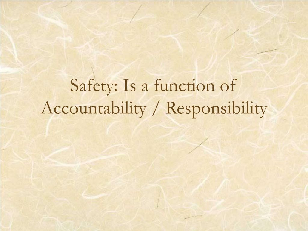 Safety: Is a function of Accountability / Responsibility