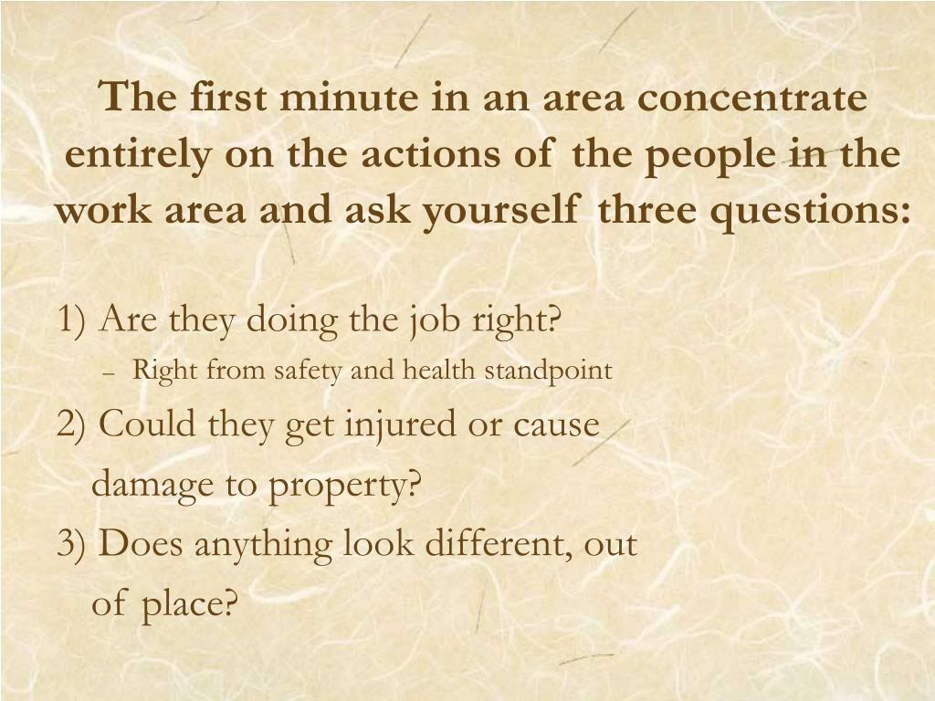 The first minute in an area concentrate entirely on the actions of the people in the work area and ask yourself three questions: