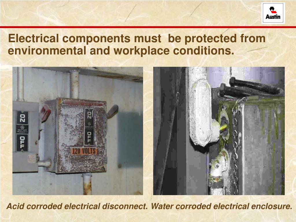 Electrical components must  be protected from environmental and workplace conditions.