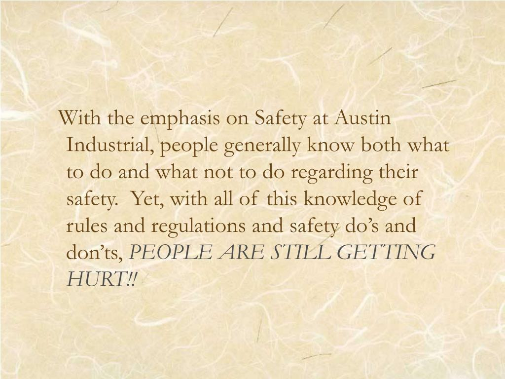 With the emphasis on Safety at Austin Industrial, people generally know both what to do and what not to do regarding their safety.  Yet, with all of this knowledge of rules and regulations and safety do's and don'ts,