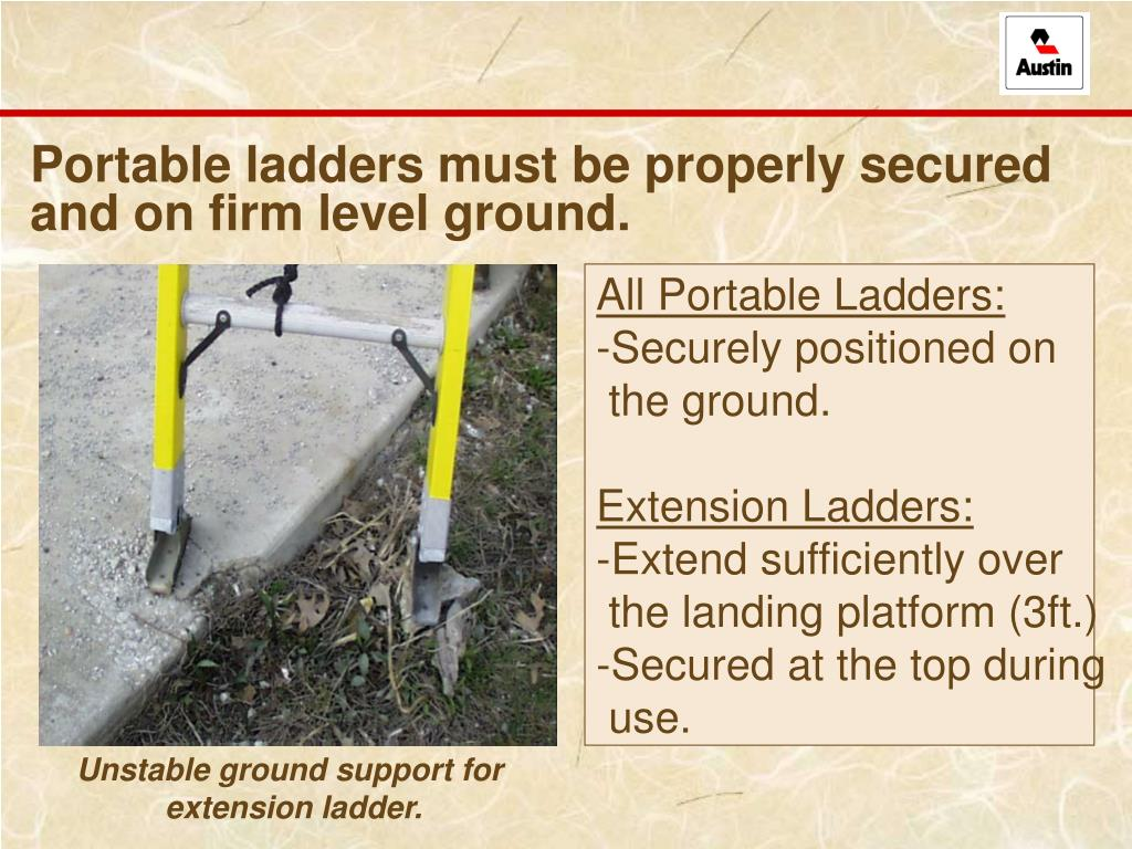 Portable ladders must be properly secured and on firm level ground.