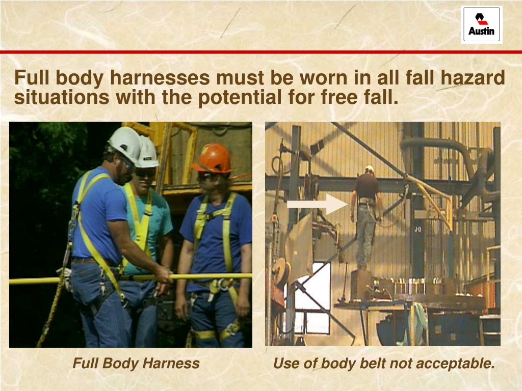 Full body harnesses must be worn in all fall hazard situations with the potential for free fall.