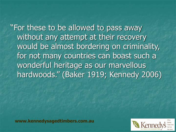 """For these to be allowed to pass away without any attempt at their recovery would be almost bordering on criminality, for not many countries can boast such a wonderful heritage as our marvellous hardwoods."" (Baker 1919; Kennedy 2006)"