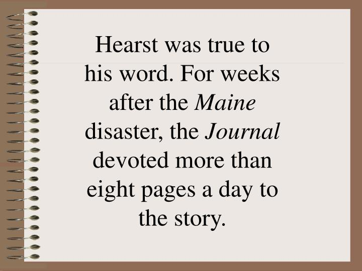 Hearst was true to his word. For weeks after the