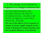 2 the change in investment in response to a change in interest rate