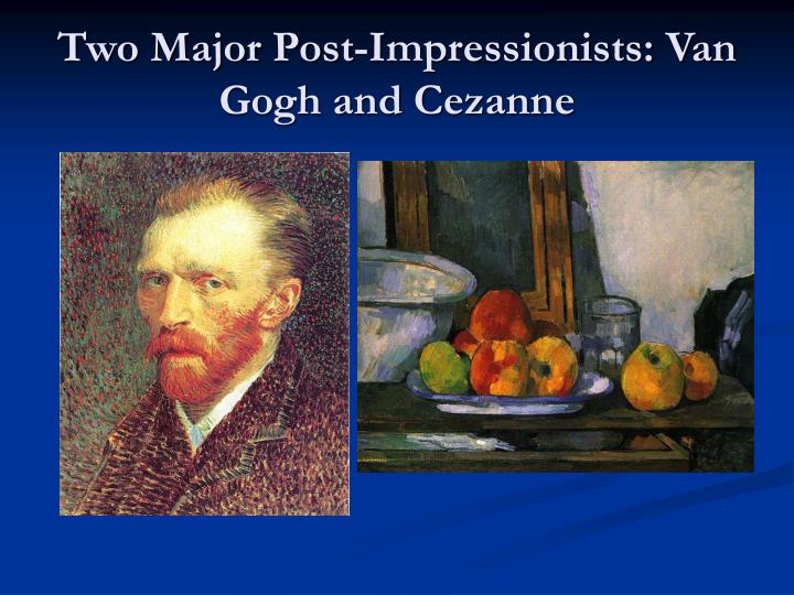 Two Major Post-Impressionists: Van Gogh and Cezanne