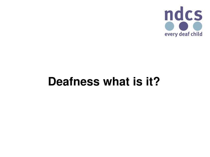 Deafness what is it?