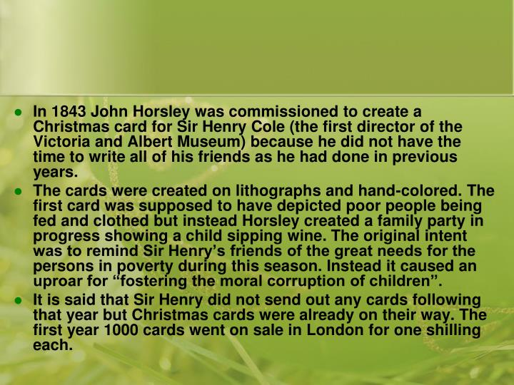 In 1843 John Horsley was commissioned to create a Christmas card for Sir Henry Cole (the first director of the Victoria and Albert Museum) because he did not have the time to write all of his friends as he had done in previous years.