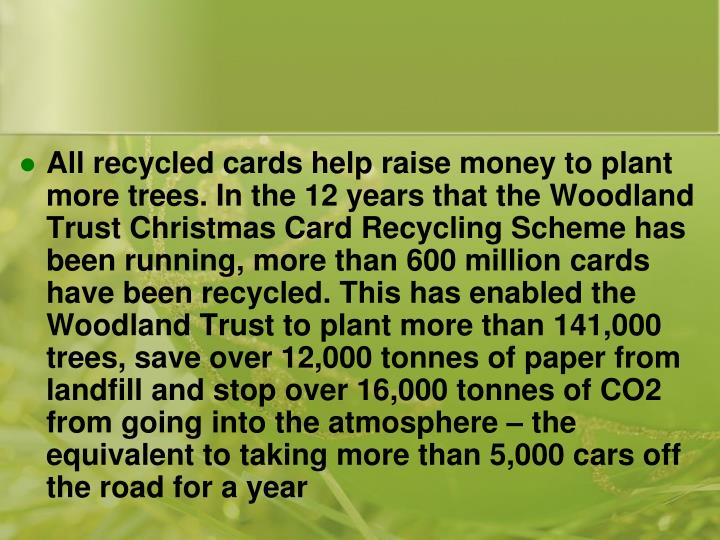 All recycled cards help raise money to plant more trees. In the 12 years that the Woodland Trust Christmas Card Recycling Scheme has been running, more than 600 million cards have been recycled. This has enabled the Woodland Trust to plant more than 141,000 trees, save over 12,000