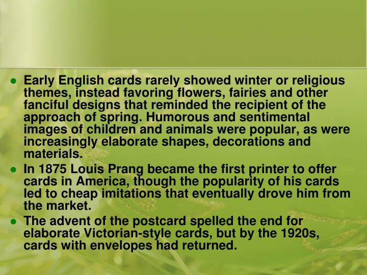 Early English cards rarely showed winter or religious themes, instead favoring flowers, fairies and other fanciful designs that reminded the recipient of the approach of spring. Humorous and sentimental images of children and animals were popular, as were increasingly elaborate shapes, decorations and materials.