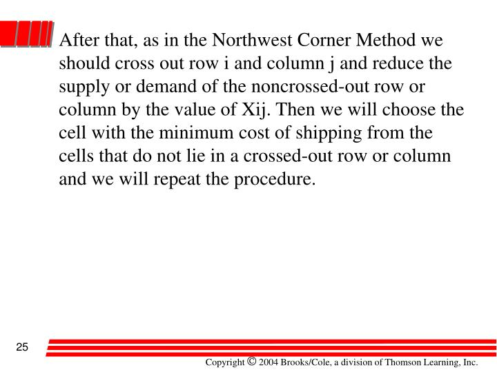After that, as in the Northwest Corner Method we should cross out row i and column j and reduce the supply or demand of the noncrossed-out row or column by the value of Xij. Then we will choose the cell with the minimum cost of shipping from the cells that do not lie in a crossed-out row or column and we will repeat the procedure.