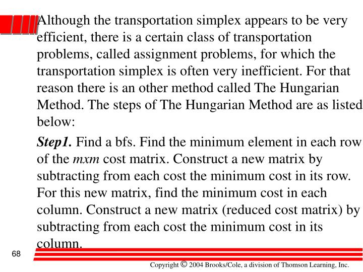 Although the transportation simplex appears to be very efficient, there is a certain class of transportation problems, called assignment problems, for which the transportation simplex is often very inefficient. For that reason there is an other method called The Hungarian Method. The steps of The Hungarian Method are as listed below: