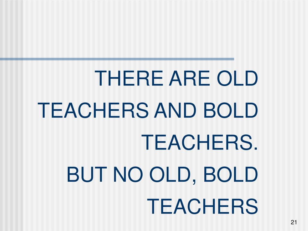 THERE ARE OLD TEACHERS AND BOLD TEACHERS.