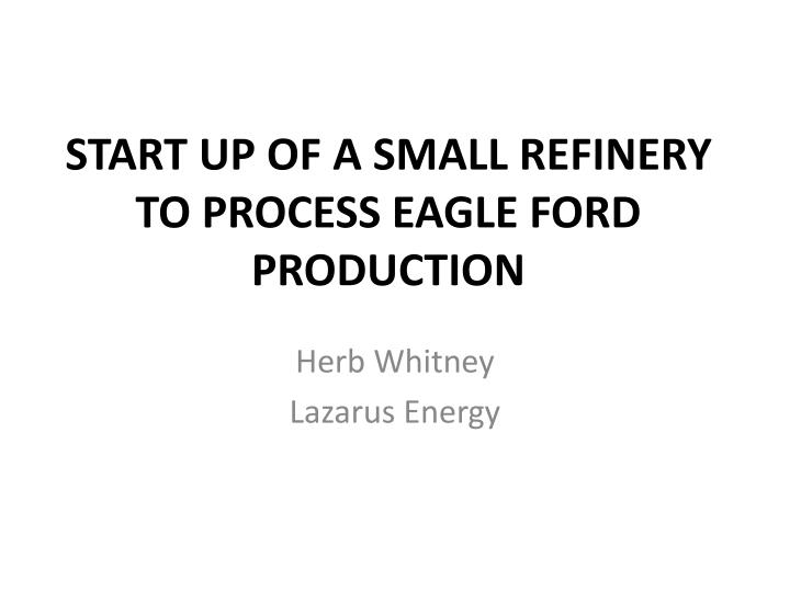start up of a small refinery to process eagle ford production n.