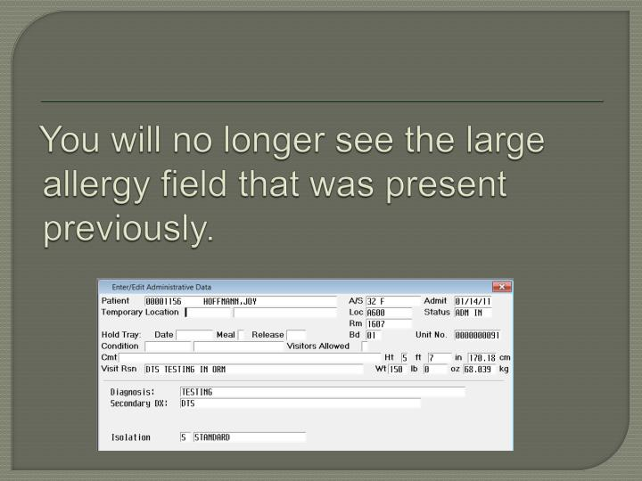 You will no longer see the large allergy field that was present previously.